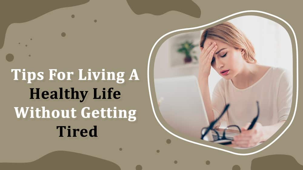 Tips For Living A Healthy Life Without Getting Tired